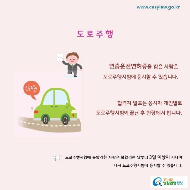 도로주행 연습운전면허증을 받은 사람은 도로주행시험에 응시할 수 있습니다. 합격자 발표는 응시자 개인별로 도로주행시험이 끝난 후 현장에서 합니다. 도로주행시험에 불합격한 사람은 불합격한 날부터 3일 이상이 지나야 다시 도로주행시험에 응시할 수 있습니다.