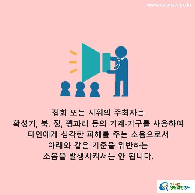 집회 또는 시위의 주최자는 확성기, 북, 징, 꽹과리 등의 기계·기구를 사용하여 타인에게 심각한 피해를 주는 소음으로서 아래와 같은 기준을 위반하는 소음을 발생시켜서는 안 됩니다.