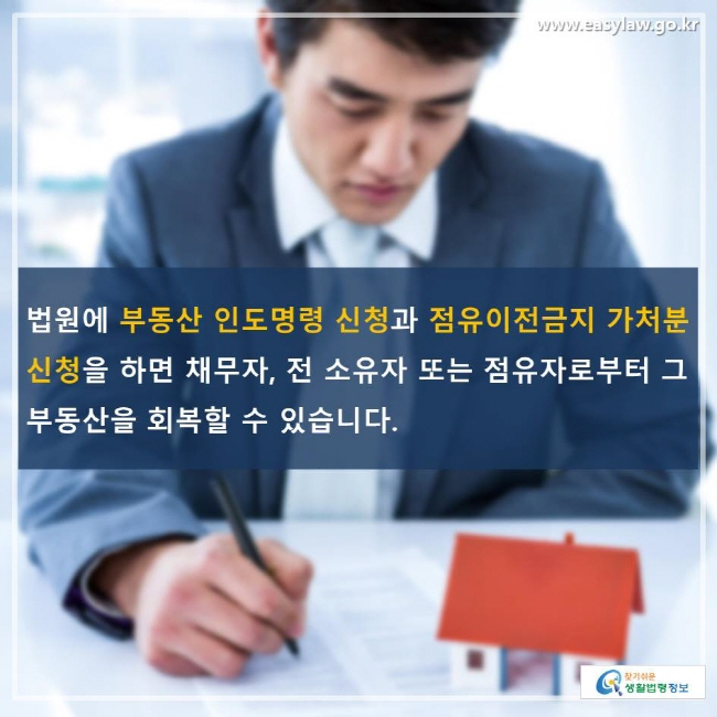 법원에 부동산 인도명령 신청과 점유이전금지 가처분 신청을 하면 채무자, 전 소유자 또는 점유자로부터 그 부동산을 회복할 수 있습니다.