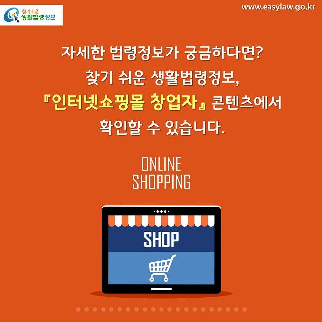 자세한 법령정보가 궁금하다면? 찾기 쉬운 생활법령정보,  『인터넷쇼핑몰 창업자』 콘텐츠에서 확인할 수 있습니.