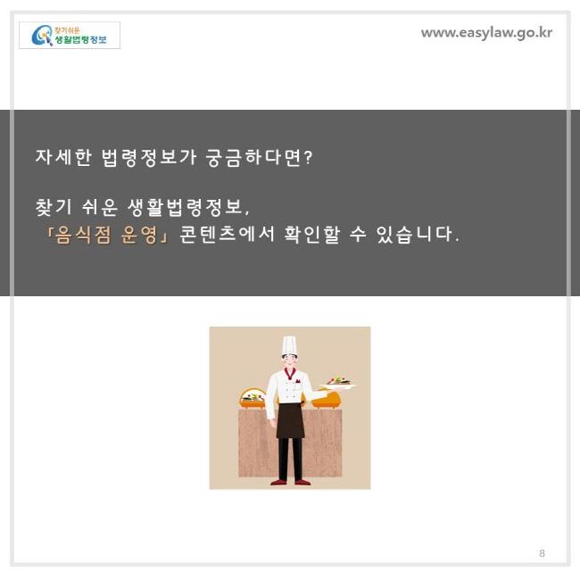 자세한 법령정보가 궁금하다면 ? 찾기 쉬운 생활법령정보 ,「음식점 운영」 콘텐츠에서 확인할 수 있습니다.