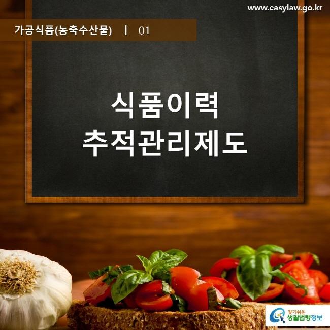 가공식품(농축수산물)  ㅣ  01 식품이력추적관리제도 www.easylaw.go.kr 찾기 쉬운 생활법령정보 로고