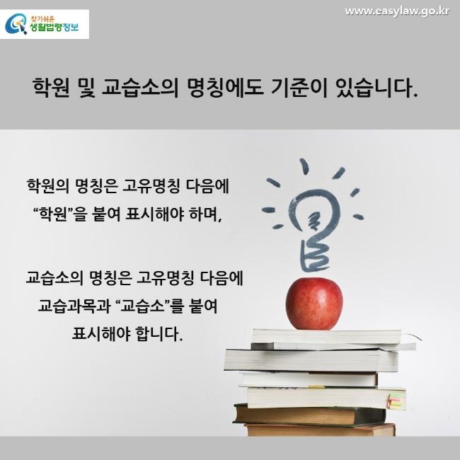 """학원 및 교습소의 명칭에도 기준이 있습니다. 학원의 명칭은 고유명칭 다음에 """"학원""""을 붙여 표시해야 하며, 교습소의 명칭은 고유명칭 다음에 교습과목과 """"교습소""""를 붙여 표시해야 합니다."""