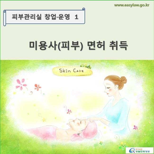 피부관리실 창업·운영1 미용사(피부) 면허 취득 www.easylaw.go.kr 찾기쉬운 생활법령정보