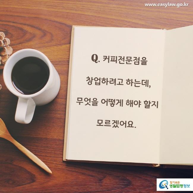 Q. 커피전문점을 창업하려고 하는데, 무엇을 어떻게 해야 할지 모르겠어요.