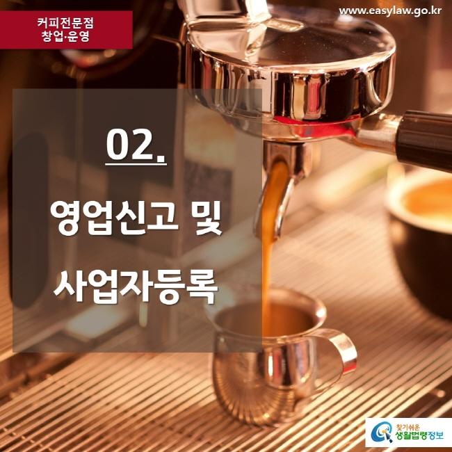 커피전문점 창업·운영 www.easylaw.go.kr 02. 영업신고 및 사업자등록 찾기쉬운 생활법령정보