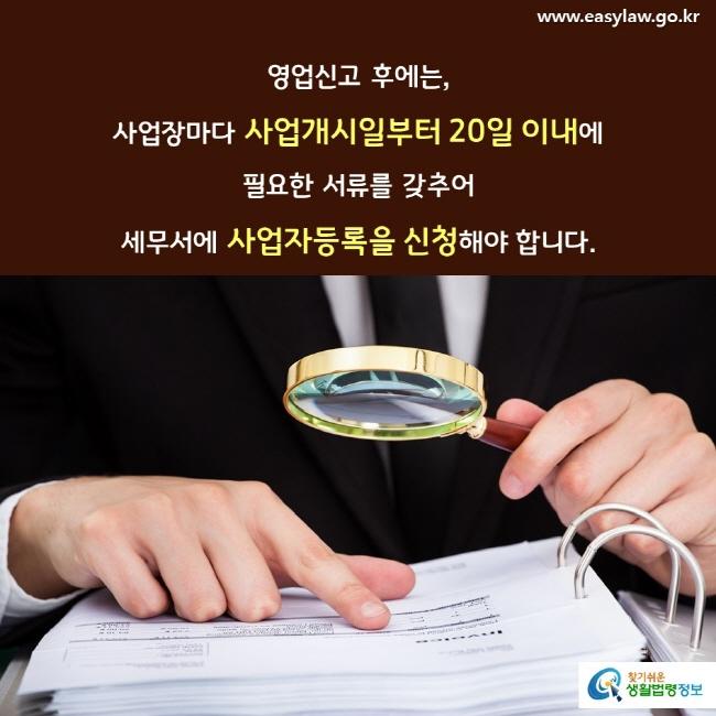 영업신고 후에는, 사업장마다 사업개시일부터 20일 이내에 필요한 서류를 갖추어 세무서에 사업자등록을 신청해야 합니다.