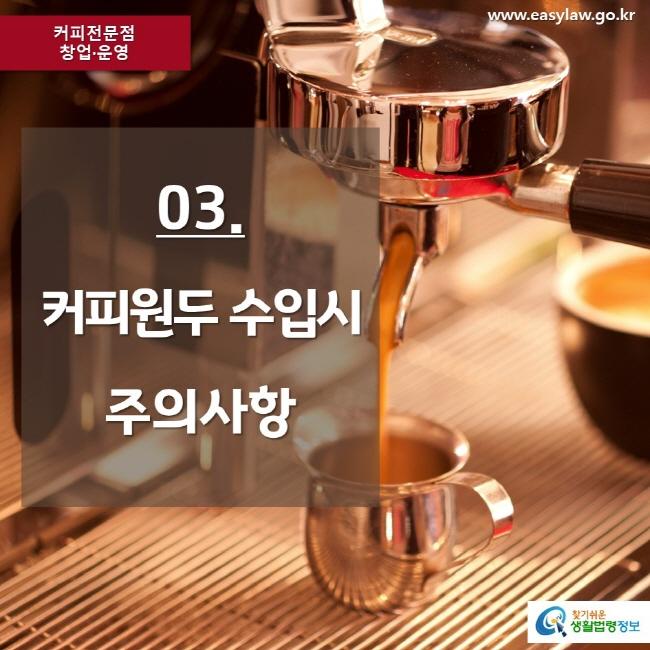 커피전문점 창업·운영 www.easylaw.go.kr 03. 커피원두 수입시 주의사항 찾기쉬운 생활법령정보