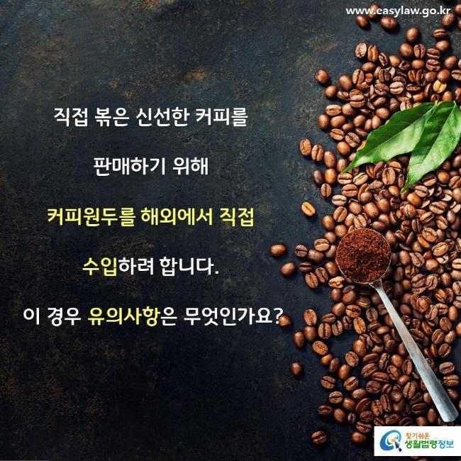 직접 볶은 신선한 커피를 판매하기 위해 커피원두를 해외에서 직접 수입하려 합니다.  이 경우 유의사항은 무엇인가요?