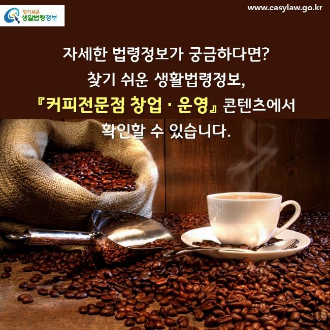 자세한 법령정보가 궁금하다면? 찾기 쉬운 생활법령정보, 『커피전문점 창업 · 운영』 콘텐츠에서 확인할 수 있습니다.
