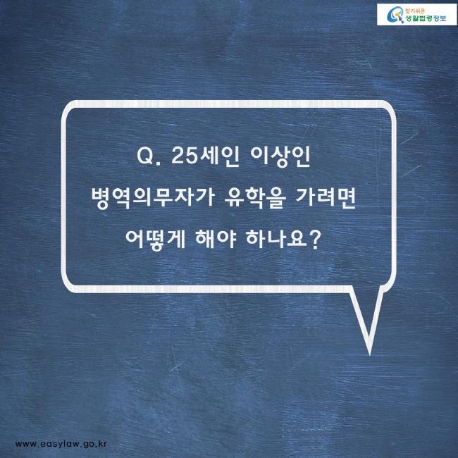 Q. 25세인 이상인 병역의무자가 유학을 가려면  어떻게 해야 하나요?