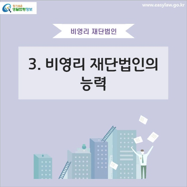 비영리 재단법인 3. 비영리 재단법인의 능력 www.easylaw.go.kr 찾기쉬운 생활법령정보 로고