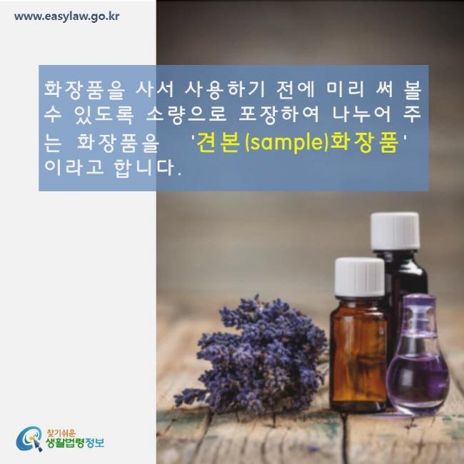화장품을 사서 사용하기 전에 미리 써볼 수 있도록 소량으로 포장하여 나누어 주는 화장품을 견본(sample) 화장품이라고 합니다. www.easylaw.go.kr 찾기쉬운 생활법령정보 로고