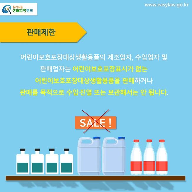 판매제한 어린이보호포장대상생활용품의 제조업자, 수입업자 및  판매업자는 어린이보호포장표시가 없는  어린이보호포장대상생활용품을 판매하거나  판매를 목적으로 수입·진열 또는 보관해서는 안 됩니다. SALE!