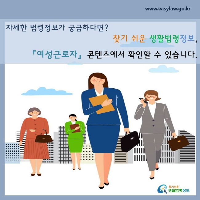 자세한 법령정보가 궁금하다면?  찾기 쉬운 생활법령정보, 「여성근로자」 콘텐츠에서 확인할 수 있습니다.