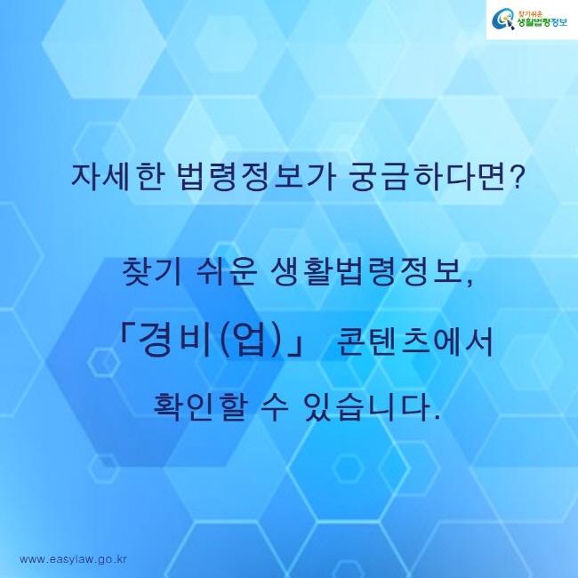 찾기쉬운생활법령정보 로고 www.easylaw.go.kr 자세한 법령정보가 궁금하다면? 찾기 쉬운 생활법령정보, 「경비(업)」 콘텐츠에서 확인할 수 있습니다.