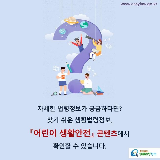 자세한 법령정보가 궁금하다면? 찾기 쉬운 생활법령정보,  『어린이 생활안전』 콘텐츠에서  확인할 수 있습니다.