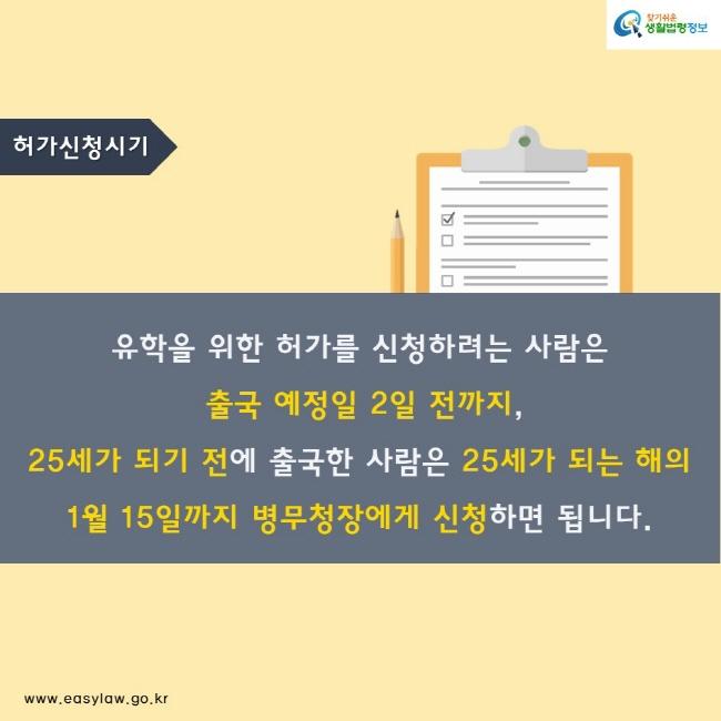 허가신청시기 유학을 위한 허가를 신청하려는 사람은  출국 예정일 2일 전까지, 25세가 되기 전에 출국한 사람은 25세가 되는 해의  1월 15일까지 병무청장에게 신청하면 됩니다.