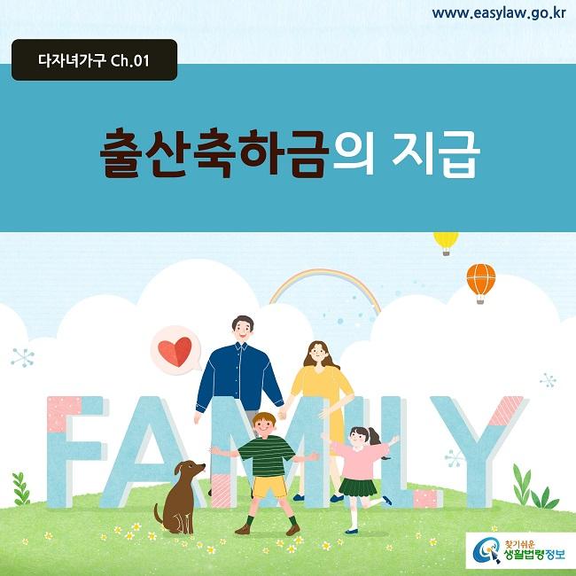 다자녀가구 Ch.01 www.easylaw.go.kr 출산축하금의 지급 찾기쉬운 생활법령 로고