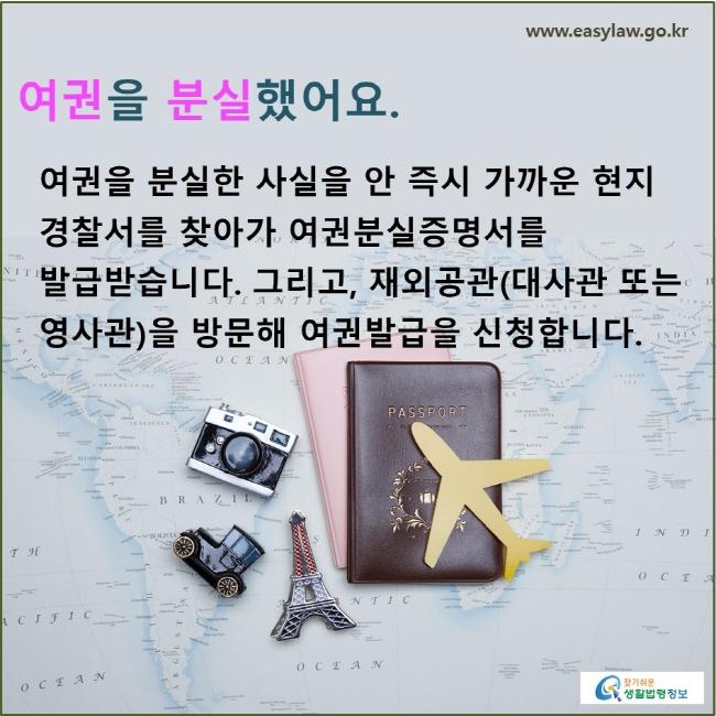 여권을 분실했어요. 여권을 분실한 사실을 안 즉시 가까운 현지 경찰서를 찾아가 여권분실증명서를 발급받습니다. 그리고, 재외공관(대사관 또는 영사관)을 방문해 여권발급을 신청합니다.
