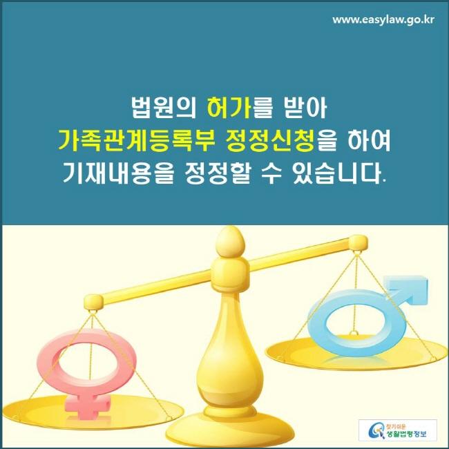 법원의 허가를 받아 가족관계등록부 정정신청을 하여 기재내용을 정정할 수 있습니다.
