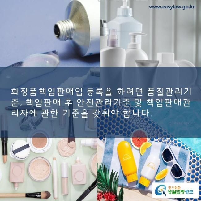 화장품책임판매업 등록을 하려면 품질관리기준, 책임판매 후 안전관리기준 및 책임판매관리자에 관한 기준을 갖춰야 합니다. www.easylaw.go.kr 찾기쉬운 생활법령정보 로고