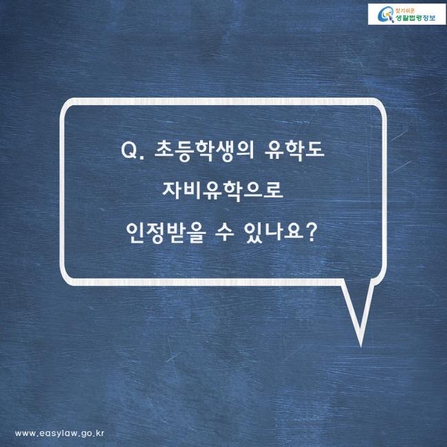 Q. 초등학생의 유학도 자비유학으로 인정받을 수 있나요?