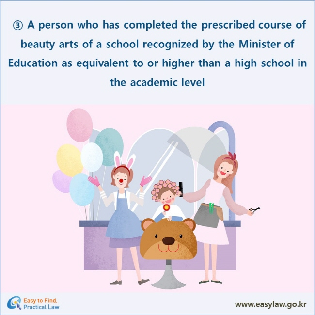 ③ A person who has completed the prescribed course of beauty arts of a school recognized by the Minister of Education as equivalent to or higher than a high school in the academic level