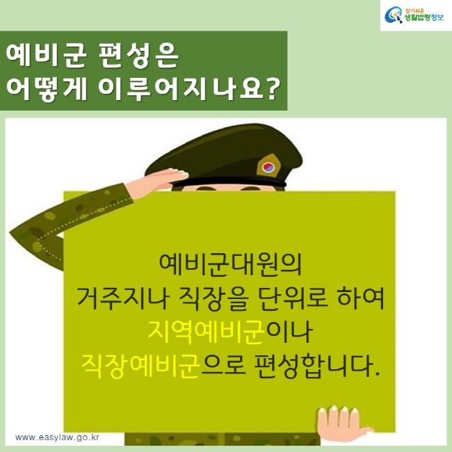 찾기쉬운생활법령정보 예비군 편성은 어떻게 이루어지나요? 예비군대원의  거주지나 직장을 단위로 하여 지역예비군이나 직장예비군으로 편성합니다. www.easylaw.go.kr