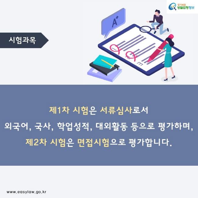 시험과목 제1차 시험은 서류심사로서 외국어, 국사, 학업성적, 대외활동 등으로 평가하며, 제2차 시험은 면접시험으로 평가합니다.