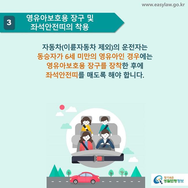 3 영유아보호용 장구 및 좌석안전띠의 착용 자동차(이륜자동차 제외)의 운전자는  동승자가 6세 미만의 영유아인 경우에는  영유아보호용 장구를 장착한 후에  좌석안전띠를 매도록 해야 합니다.