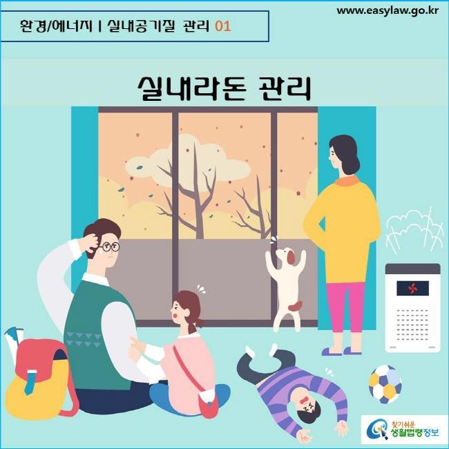 환경/에너지  실내공기질 관리 01 www.easylaw.go.kr  찾기쉬운 생활법령정보 로고    실내라돈 관리