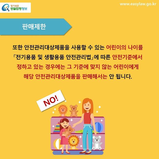 판매제한 또한 안전관리대상제품을 사용할 수 있는 어린이의 나이를 「전기용품 및 생활용품 안전관리법」에 따른 안전기준에서 정하고 있는 경우에는 그 기준에 맞지 않는 어린이에게 해당 안전관리대상제품을 판매해서는 안 됩니다. NO!