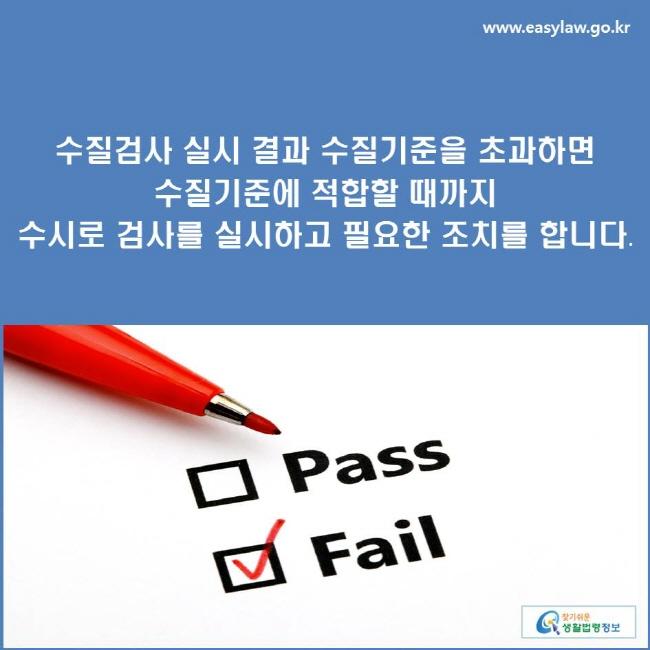 수질검사 실시 결과 수질기준을 초과하면 수질기준에 적합할 때까지 수시로 검사를 실시하고 필요한 조치를 합니다.