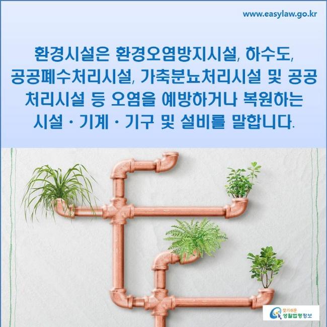 환경시설은 환경오염방지시설, 하수도, 공공폐수처리시설, 가축분뇨처리시설 및 공공처리시설등 오염을 예방하거나 복원하는 시설ㆍ기계ㆍ기구 및 설비를 말합니다.