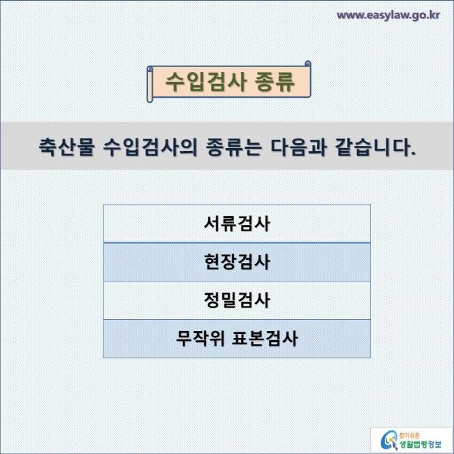 수입검사 종류  축산물 수입검사의 종류는 다음과 같습니다.   서류검사 현장검사 정밀검사 무작위 표본검사