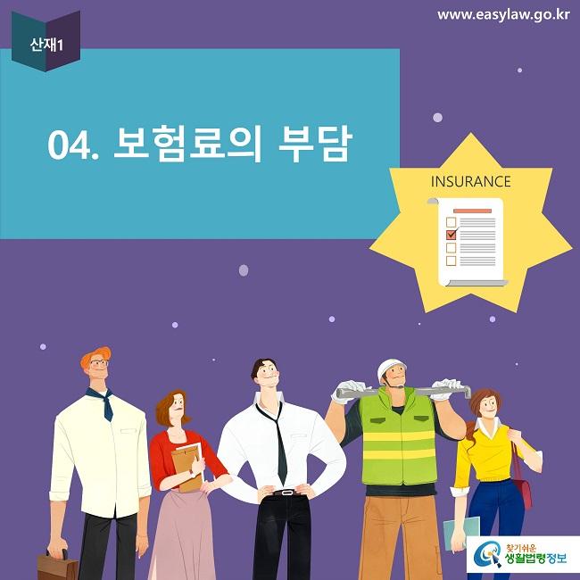 산재1 04. 보험료의 부담 www.easylaw.go.kr INSURANCE 찾기쉬운 생활법령정보 로고