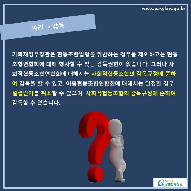 관리 •감독  기획재정부장관은 협동조합법령을 위반하는 경우를 제외하고는 협동조합연합회에 대해 행사할 수 있는 감독권한이 없습니다. 그러나 사회적협동조합연합회에 대해서는 사회적협동조합의 감독규정에 준하여 감독을 할 수 있고, 이종협동조합연합회에 대해서는 일정한 경우 설립인가를 취소할 수 있으며 사회적협동조합의 감독규정에 준하여 감독할 수 있습니다.