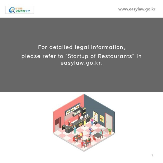 "For detailed legal information,  please refer to ""Startup of Restaurants"" in easylaw.go.kr."