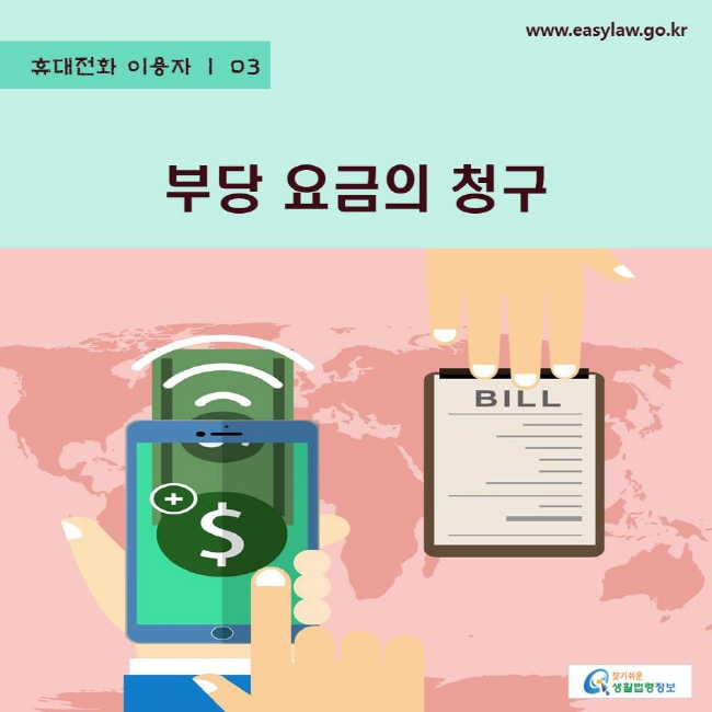 휴대전화 이용자   03 부당 요금의 청구 www.easylaw.go.kr 찾기쉬운 생활법령정보 로고