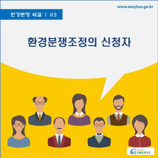 환경분쟁 해결 | 03 환경분쟁조정의 신청자 www.easylaw.go.kr 찾기쉬운 생활법령정보 로고