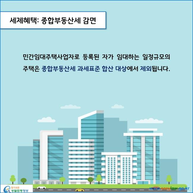 세제혜택: 종합부동산세 감면  민간임대주택사업자로 등록된 자가 임대하는 일정규모의 주택은 종합부동산세 과세표준 합산 대상에서 제외됩니다.