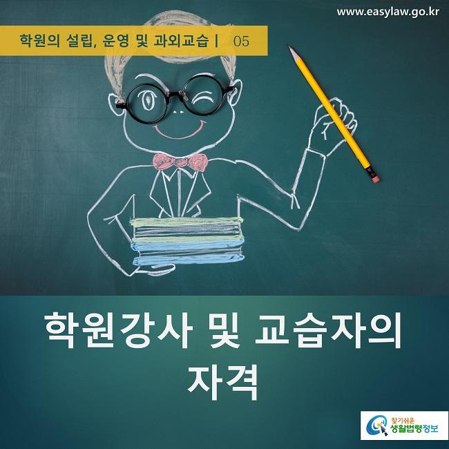 학원의 설립, 운영 및 과외교습ㅣ  05 www.easylaw.go.kr 찾기쉬운 생활법령정보 로고 학원강사 및 교습자의 자격