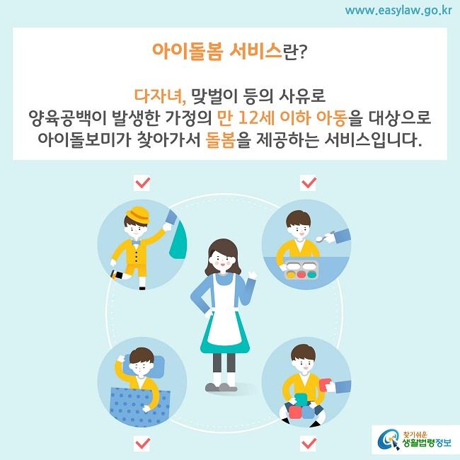 아이돌봄 서비스란? 다자녀, 맞벌이 등의 사유로  양육공백이 발생한 가정의 만 12세 이하 아동을 대상으로  아이돌보미가 찾아가서 돌봄을 제공하는 서비스입니다.