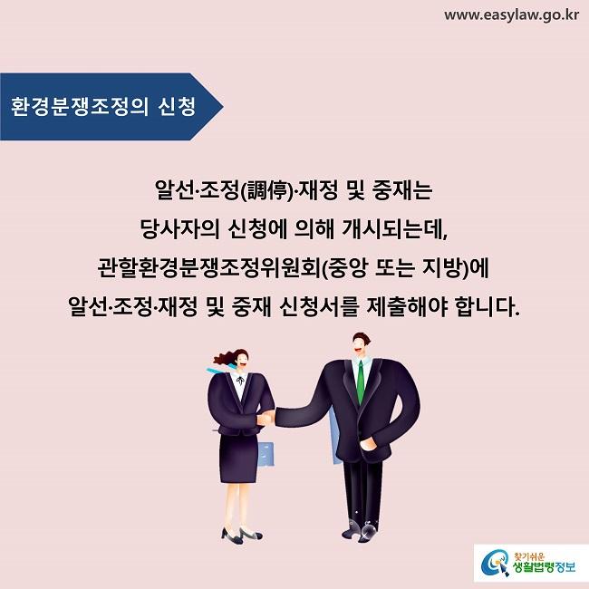 알선·조정(調停)·재정 및 중재는 당사자의 신청에 의해 개시되는데, 관할환경분쟁조정위원회(중앙 또는 지방)에 알선·조정·재정 및 중재 신청서를 제출해야 합니다.