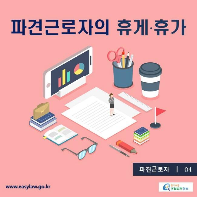 파견근로자4. 파견근로자의 휴게·휴가 찾기쉬운생활법령 www.easylaw.go.kr