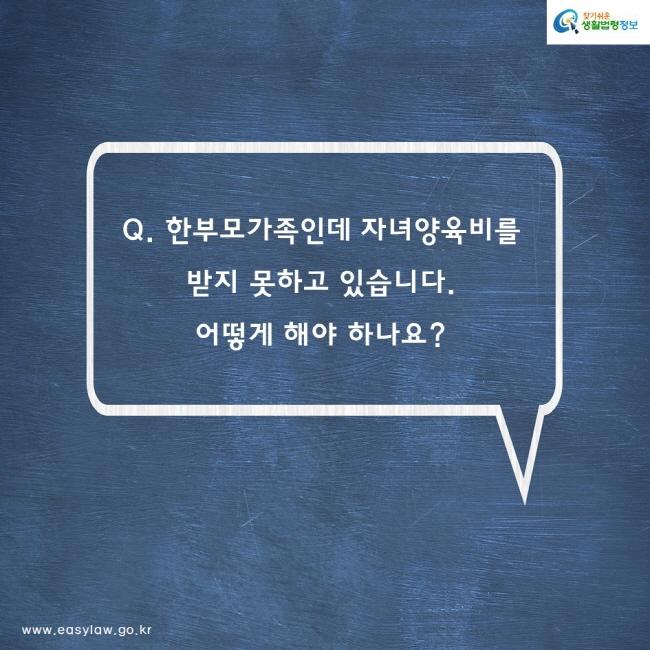 Q. 한부모가족인데 자녀양육비를  받지 못하고 있습니다. 어떻게 해야 하나요?