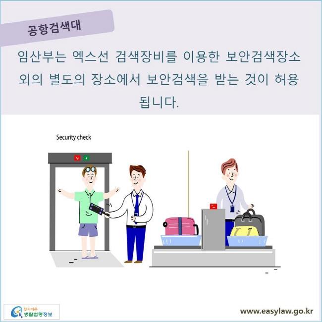 공항검색대 임산부는 엑스선 검색장비를 이용한 보안검색장소 외의 별도의 장소에서 보안검색을 받는 것이 허용됩니다.