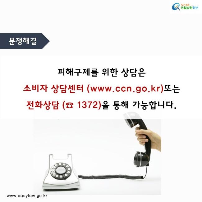 분쟁해결  피해구제를 위한 상담은  소비자 상담센터 (www.ccn.go.kr)또는  전화상담 (☎ 1372)을 통해 가능합니다.