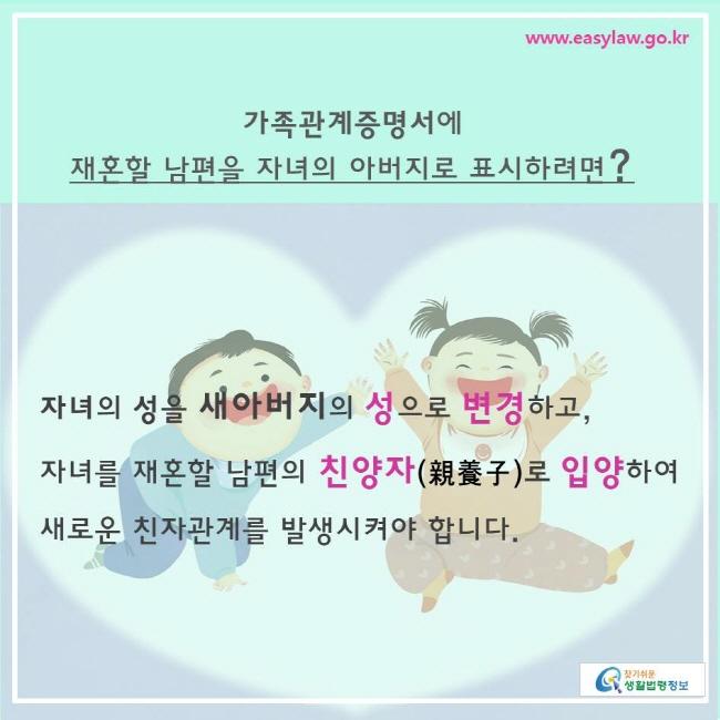 찾기쉬운생활법령정보 www.easylaw.go.kr  가족관계증명서에  재혼할 남편을 자녀의 아버지로 표시하려면?  자녀의 성을 새아버지의 성으로 변경하고,  자녀를 재혼할 남편의 친양자(親養子)로 입양하여 새로운 친자관계를 발생시켜야 합니다.